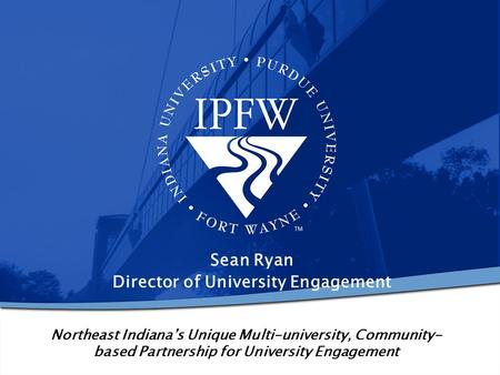 Northeast Indiana's Unique Multi-university, Community- based Partnership for University Engagement Sean Ryan Director of University Engagement.