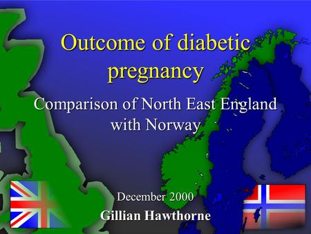 Outcome of diabetic pregnancy Comparison of North East England with Norway December 2000 Gillian Hawthorne.