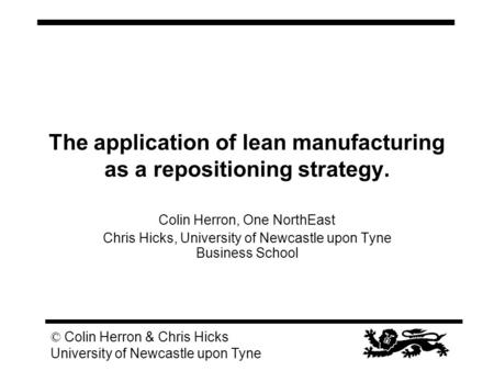 © Colin Herron & Chris Hicks University of Newcastle upon Tyne The application of lean manufacturing as a repositioning strategy. Colin Herron, One NorthEast.