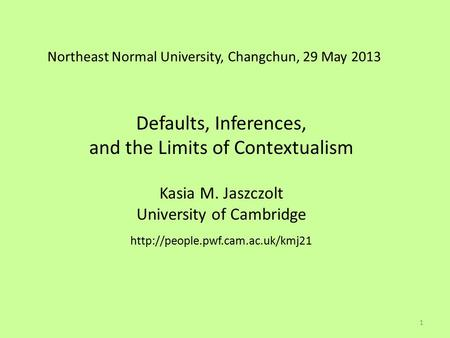 Northeast Normal University, Changchun, 29 May 2013 Defaults, Inferences, and the Limits of Contextualism Kasia M. Jaszczolt University of Cambridge