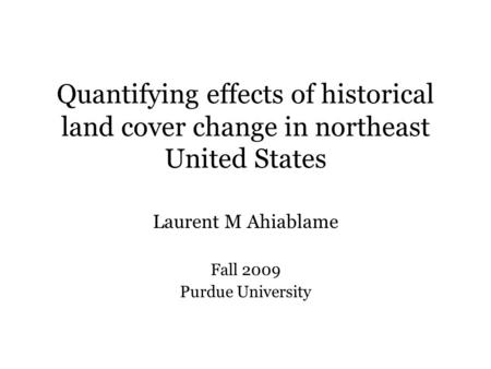 Quantifying effects of historical land cover change in northeast United States Laurent M Ahiablame Fall 2009 Purdue University.