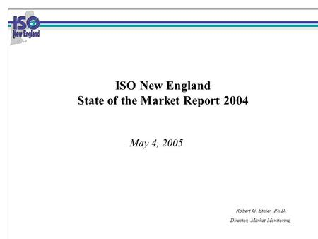Robert G. Ethier, Ph.D. Director, Market Monitoring May 4, 2005 ISO New England State of the Market Report 2004.