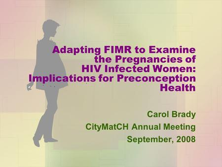 Adapting FIMR to Examine the Pregnancies of HIV Infected Women: Implications for Preconception Health Carol Brady CityMatCH Annual Meeting September, 2008.