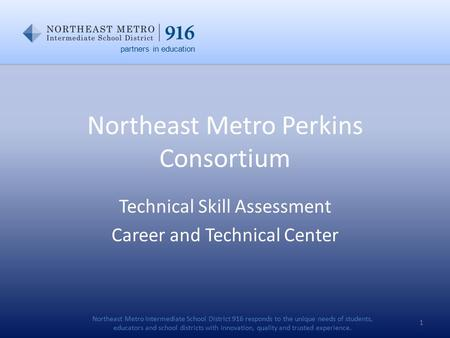 Northeast Metro Perkins Consortium Technical Skill Assessment Career and Technical Center 1 partners in education Northeast Metro Intermediate School District.
