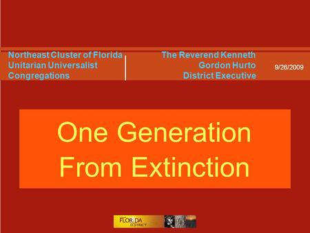 9/26/2009 Northeast Cluster of Florida Unitarian Universalist Congregations One Generation From Extinction The Reverend Kenneth Gordon Hurto District Executive.