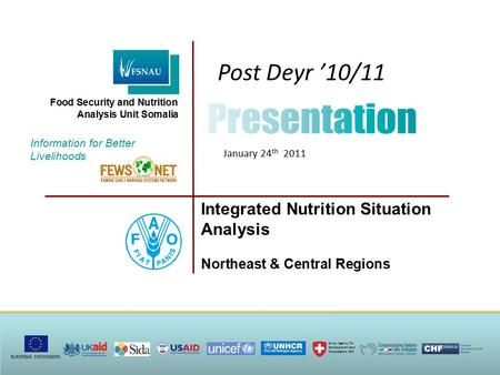 Post Deyr '10/11 January 24 th 2011 Integrated Nutrition Situation Analysis Northeast & Central Regions Information for Better Livelihoods Food Security.