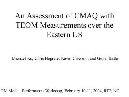 An Assessment of CMAQ with TEOM Measurements over the Eastern US Michael Ku, Chris Hogrefe, Kevin Civerolo, and Gopal Sistla PM Model Performance Workshop,