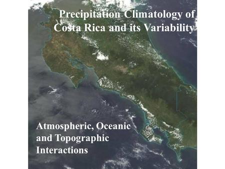 Precipitation Climatology of Costa Rica and its Variability Atmospheric, Oceanic and Topographic Interactions.