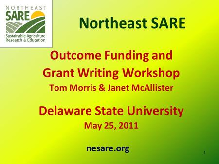 Northeast SARE Outcome Funding and Grant Writing Workshop Tom Morris & Janet McAllister Delaware State University May 25, 2011 nesare.org 1.