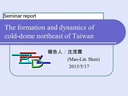 The formation and dynamics of cold-dome northeast of Taiwan 報告人:沈茂霖 (Mao-Lin Shen) 2015/5/17 Seminar report.