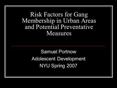 Risk Factors for Gang Membership in Urban Areas and Potential Preventative Measures Samuel Portnow Adolescent Development NYU Spring 2007.