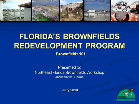 FLORIDA'S BROWNFIELDS REDEVELOPMENT PROGRAM Presented to: Northeast Florida Brownfields Workshop Jacksonville, Florida July 2013 Brownfields 101.