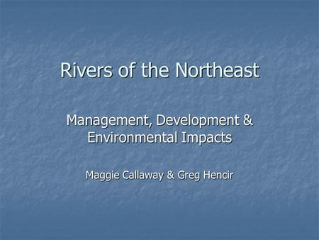 Rivers of the Northeast Management, Development & Environmental Impacts Maggie Callaway & Greg Hencir.