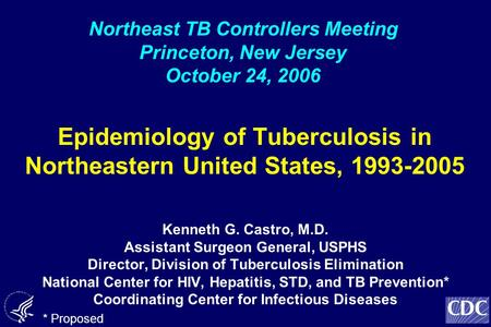 Epidemiology of Tuberculosis in Northeastern United States, 1993-2005 Kenneth G. Castro, M.D. Assistant Surgeon General, USPHS Director, Division of Tuberculosis.