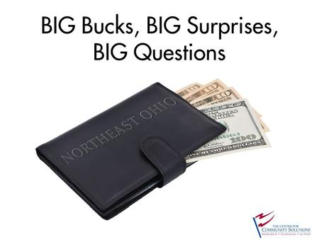 BIG Bucks, BIG Surprises, BIG Questions. 991 531 10,705 1,257 727 637 315 556 2,904 773 123 2,014 598 1,313 949 584 We define Northeast Ohio as a 16-county.