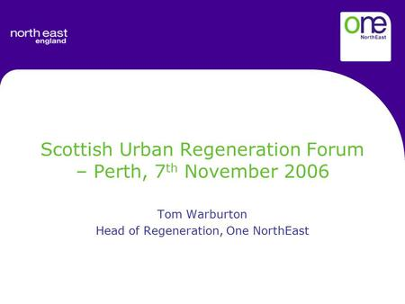 Scottish Urban Regeneration Forum – Perth, 7 th November 2006 Tom Warburton Head of Regeneration, One NorthEast.