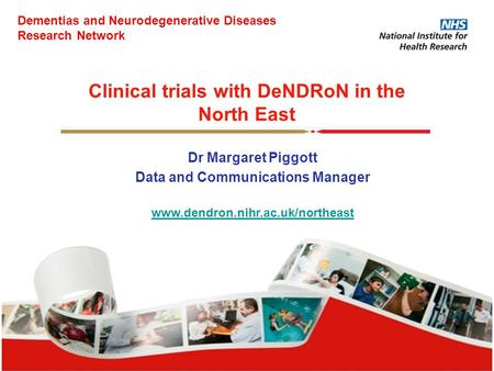 Clinical trials with DeNDRoN in the North East Dr Margaret Piggott Data and Communications Manager www.dendron.nihr.ac.uk/northeast Dementias and Neurodegenerative.