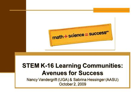 STEM K-16 Learning Communities: Avenues for Success Nancy Vandergrift (UGA) & Sabrina Hessinger (AASU) October 2, 2009 STEM K-16 Learning Communities: