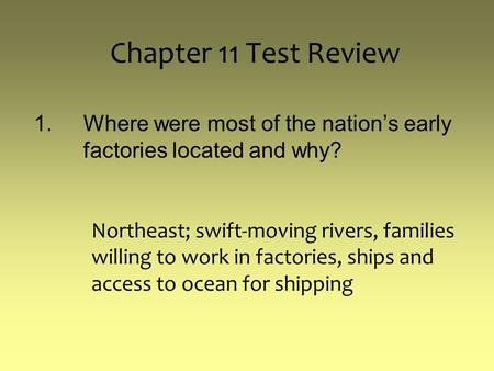 Chapter 11 Test Review 1.Where were most of the nation's early factories located and why? Northeast; swift-moving rivers, families willing to work in factories,