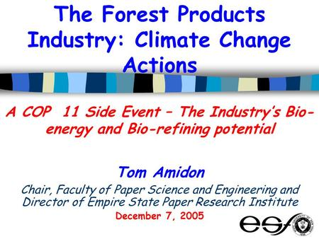 The Forest Products Industry: Climate Change Actions A COP 11 Side Event – The Industry's Bio- energy and Bio-refining potential Tom Amidon Chair, Faculty.
