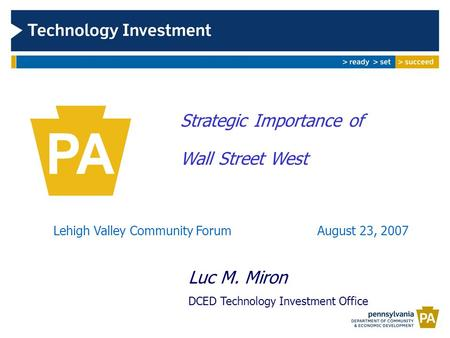 Strategic Importance of Wall Street West Lehigh Valley Community Forum August 23, 2007 Luc M. Miron DCED Technology Investment Office.