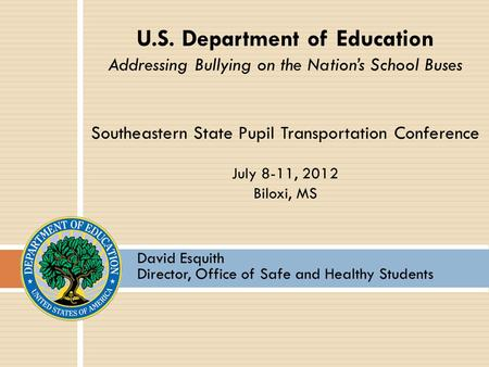David Esquith Director, Office of Safe and Healthy Students U.S. Department of Education Addressing Bullying on the Nation's School Buses Southeastern.