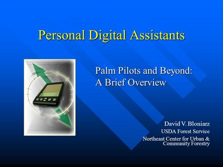 Personal Digital Assistants Palm Pilots and Beyond: A Brief Overview David V. Bloniarz USDA Forest Service Northeast Center for Urban & Community Forestry.