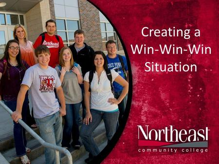 Creating a Win-Win-Win Situation. Northeast Community College Mission Statement Northeast Community College provides comprehensive, lifelong, learning-centered.