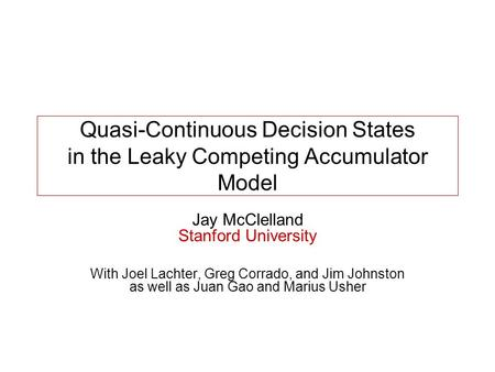 Quasi-Continuous Decision States in the Leaky Competing Accumulator Model Jay McClelland Stanford University With Joel Lachter, Greg Corrado, and Jim Johnston.