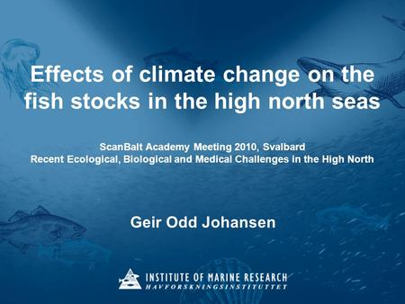Effects of climate change on the fish stocks in the high north seas ScanBalt Academy Meeting 2010, Svalbard Recent Ecological, Biological and Medical Challenges.