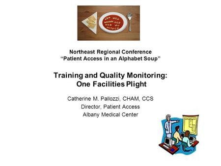 "Northeast Regional Conference ""Patient Access in an Alphabet Soup"" Training and Quality Monitoring: One Facilities Plight Catherine M. Pallozzi, CHAM,"