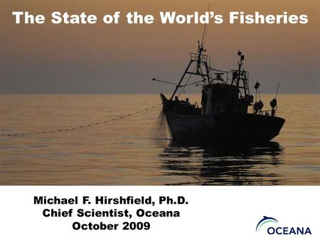 The State of the World's Fisheries Michael F. Hirshfield, Ph.D. Chief Scientist, Oceana October 2009.