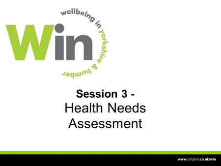 Session 3 - Health Needs Assessment www.yhtphn.co.uk/win.