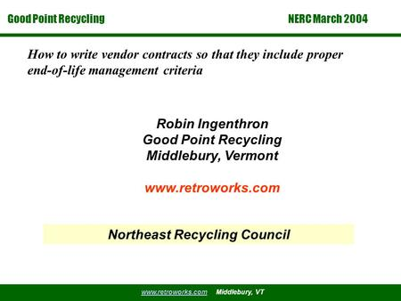 Good Point Recycling www.retroworks.comwww.retroworks.com Middlebury, VT NERC March 2004 How to write vendor contracts so that they include proper end-of-life.