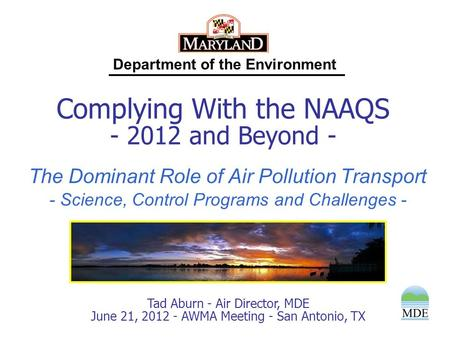 Department of the Environment Tad Aburn - Air Director, MDE June 21, 2012 - AWMA Meeting - San Antonio, TX Complying With the NAAQS - 2012 and Beyond -