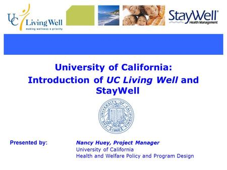 University of California: Introduction of UC Living Well and StayWell Presented by: Nancy Huey, Project Manager University of California Health and Welfare.