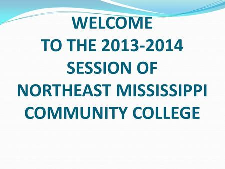WELCOME TO THE 2013-2014 SESSION OF NORTHEAST MISSISSIPPI COMMUNITY COLLEGE.