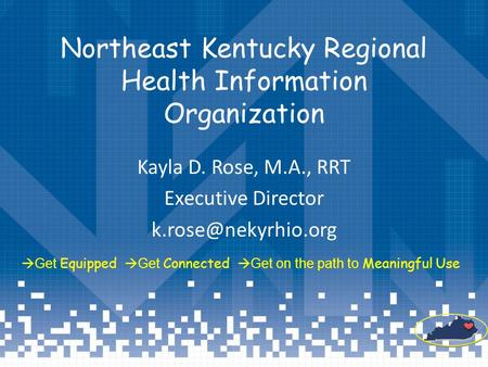 Northeast Kentucky Regional Health Information Organization Kayla D. Rose, M.A., RRT Executive Director  Get Equipped  Get Connected.