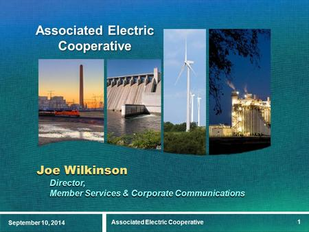 September 10, 2014 Associated Electric Cooperative 1 Joe Wilkinson Director, Member Services & Corporate Communications.