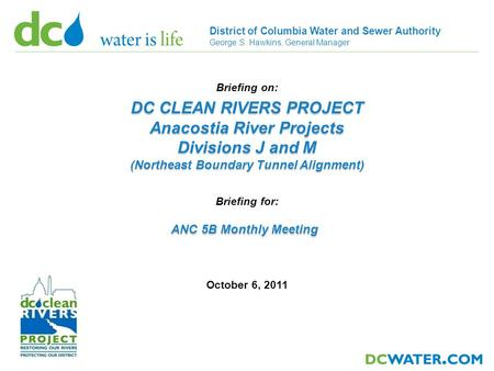 1 District of Columbia Water and Sewer Authority George S. Hawkins, General Manager October 6, 2011 Briefing on: DC CLEAN RIVERS PROJECT Anacostia River.