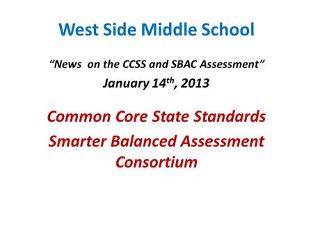 "West Side Middle School ""News on the CCSS and SBAC Assessment"" January 14 th, 2013 Common Core State Standards Smarter Balanced Assessment Consortium."
