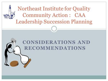 CONSIDERATIONS AND RECOMMENDATIONS Northeast Institute for Quality Community Action : CAA Leadership Succession Planning.