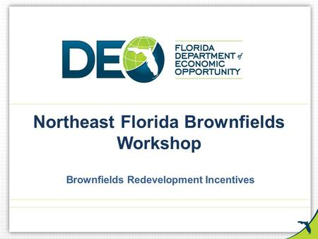 Northeast Florida Brownfields Workshop Brownfields Redevelopment Incentives.