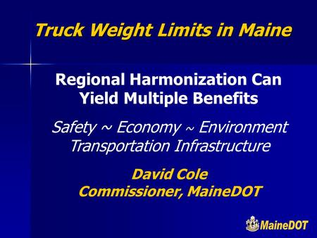 Regional Harmonization Can Yield Multiple Benefits Safety ~ Economy ~ Environment Transportation Infrastructure David Cole Commissioner, MaineDOT Truck.