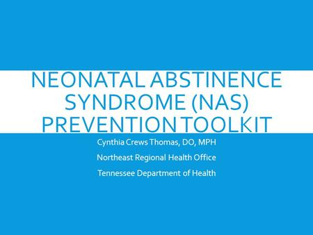 NEONATAL ABSTINENCE SYNDROME (NAS) PREVENTION TOOLKIT Cynthia Crews Thomas, DO, MPH Northeast Regional Health Office Tennessee Department of Health.