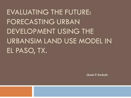 Evaluating the future: forecasting urban development using the urbansim land use model in el paso, tx. Quinn P. Korbulic.