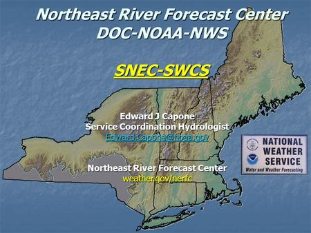 Northeast River Forecast Center DOC-NOAA-NWS SNEC-SWCS Edward J Capone Service Coordination Hydrologist Northeast River Forecast.
