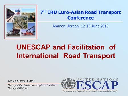 UNESCAP and Facilitation of International Road Transport 7 th IRU Euro-Asian Road Transport Conference Amman, Jordan, 12-13 June 2013 Mr. Li Yuwei, Chief.