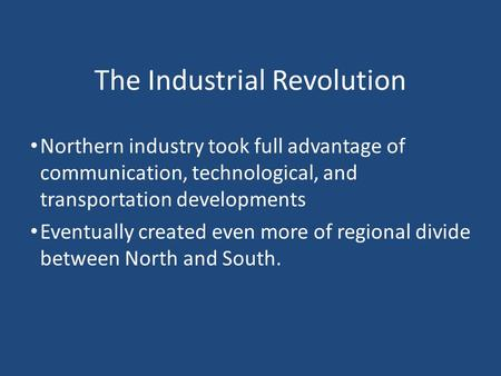 The Industrial Revolution Northern industry took full advantage of communication, technological, and transportation developments Eventually created even.