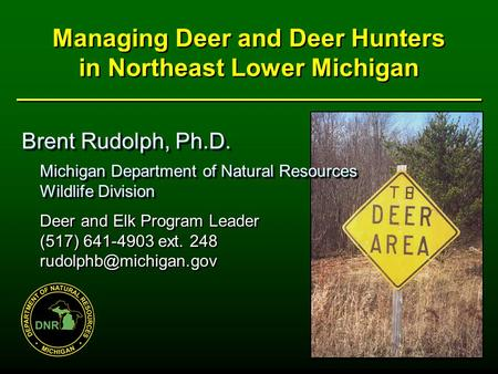 Managing Deer and Deer Hunters in Northeast Lower Michigan Brent Rudolph, Ph.D. Michigan Department of Natural Resources Michigan Department of Natural.
